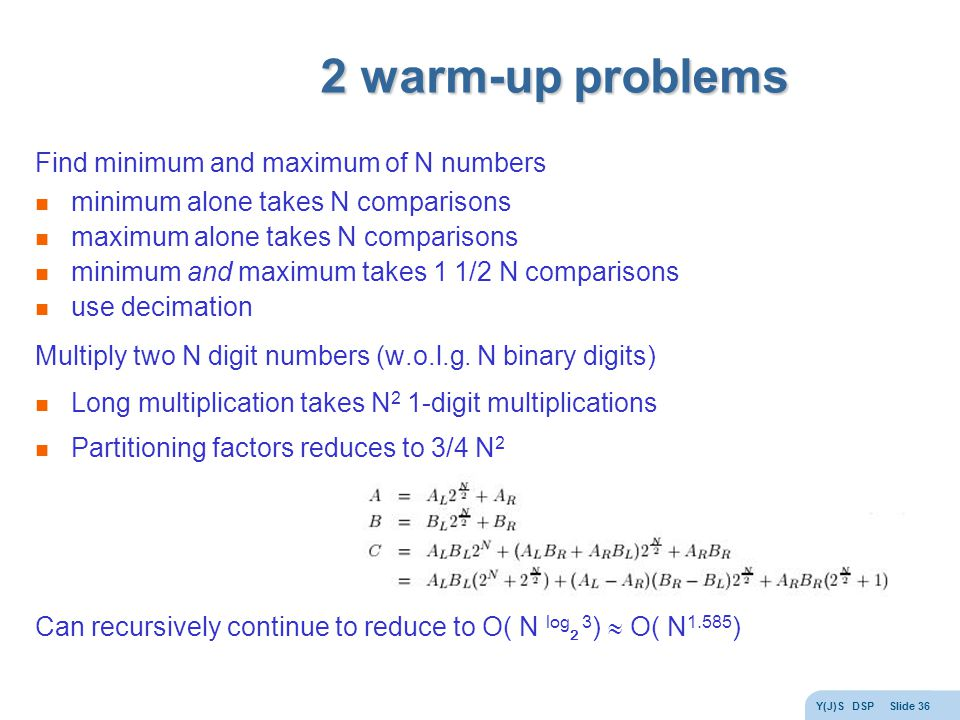 Y(J)S DSP Slide 36 2 warm-up problems Find minimum and maximum of N numbers minimum alone takes N comparisons maximum alone takes N comparisons minimum and maximum takes 1 1/2 N comparisons use decimation Multiply two N digit numbers (w.o.l.g.