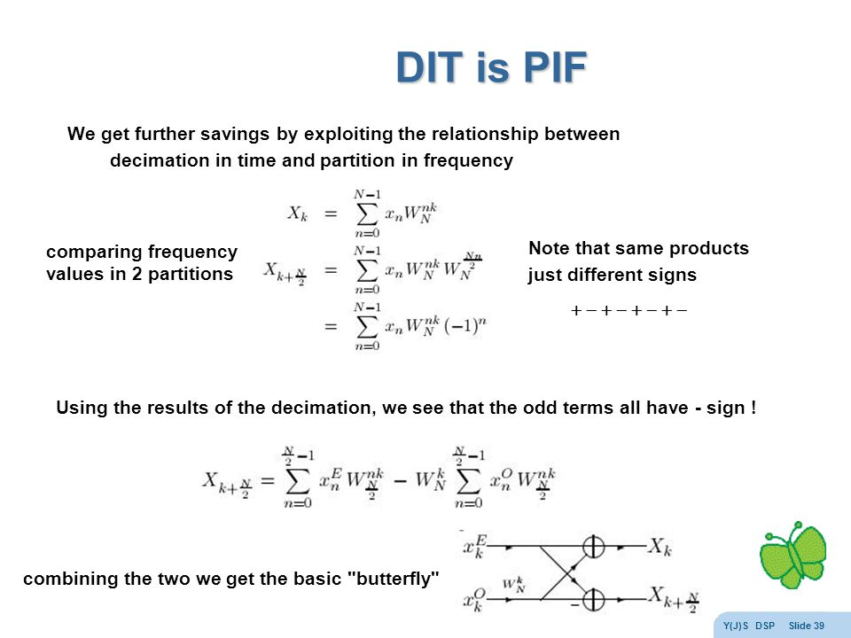 Y(J)S DSP Slide 39 DIT is PIF comparing frequency values in 2 partitions Note that same products just different signs  We get further savings by exploiting the relationship between decimation in time and partition in frequency Using the results of the decimation, we see that the odd terms all have - sign .