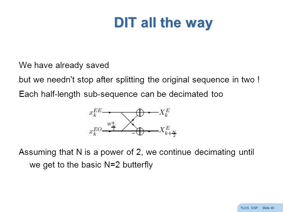 Y(J)S DSP Slide 40 DIT all the way We have already saved but we needn t stop after splitting the original sequence in two .