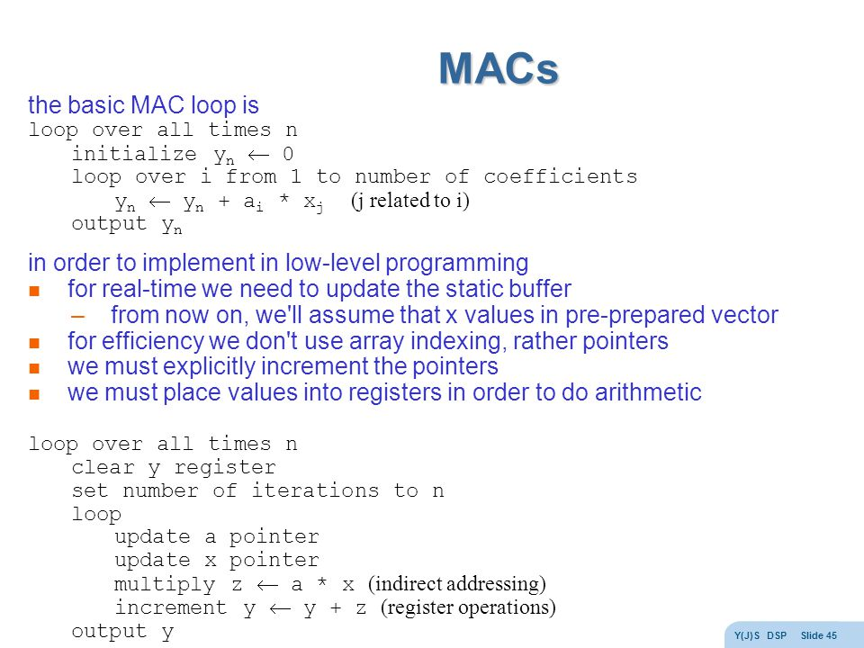 Y(J)S DSP Slide 45 MACs the basic MAC loop is loop over all times n initialize y n  0 loop over i from 1 to number of coefficients y n  y n + a i * x j (j related to i) output y n in order to implement in low-level programming for real-time we need to update the static buffer –from now on, we ll assume that x values in pre-prepared vector for efficiency we don t use array indexing, rather pointers we must explicitly increment the pointers we must place values into registers in order to do arithmetic loop over all times n clear y register set number of iterations to n loop update a pointer update x pointer multiply z  a * x (indirect addressing) increment y  y + z (register operations) output y
