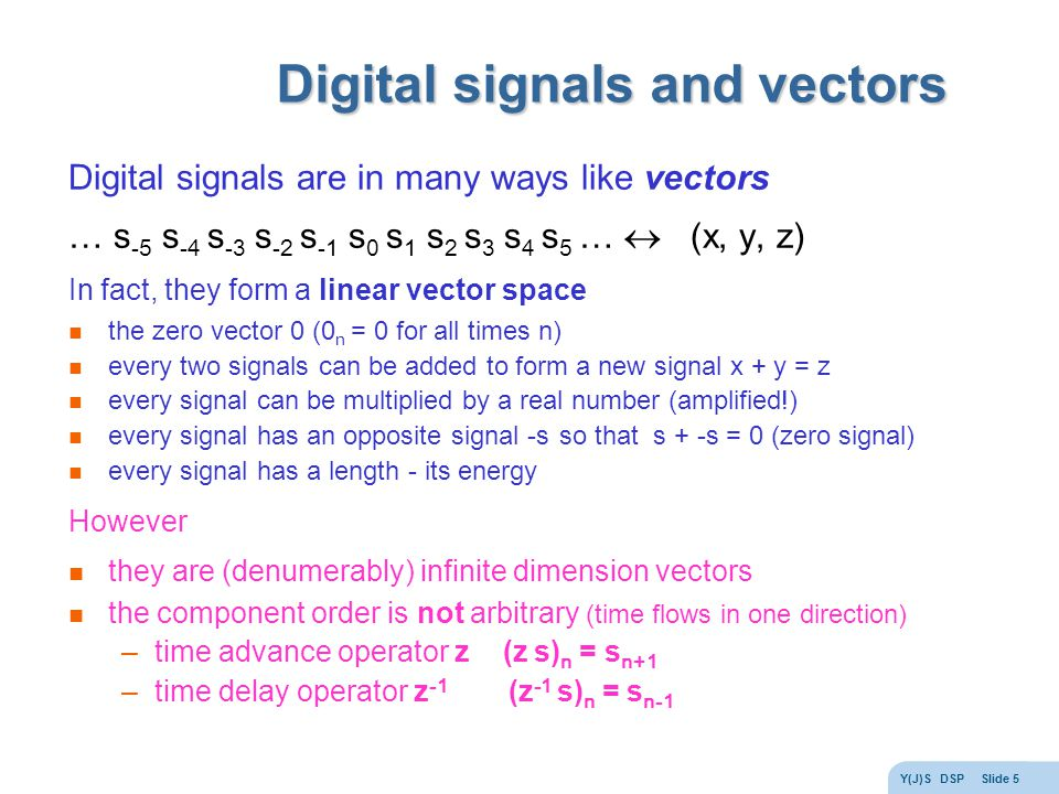 Y(J)S DSP Slide 5 Digital signals and vectors Digital signals are in many ways like vectors … s -5 s -4 s -3 s -2 s -1 s 0 s 1 s 2 s 3 s 4 s 5 …  (x, y, z) In fact, they form a linear vector space the zero vector 0 (0 n = 0 for all times n) every two signals can be added to form a new signal x + y = z every signal can be multiplied by a real number (amplified!) every signal has an opposite signal -s so that s + -s = 0 (zero signal) every signal has a length - its energy However they are (denumerably) infinite dimension vectors the component order is not arbitrary (time flows in one direction) –time advance operator z (z s) n = s n+1 –time delay operator z -1 (z -1 s) n = s n-1
