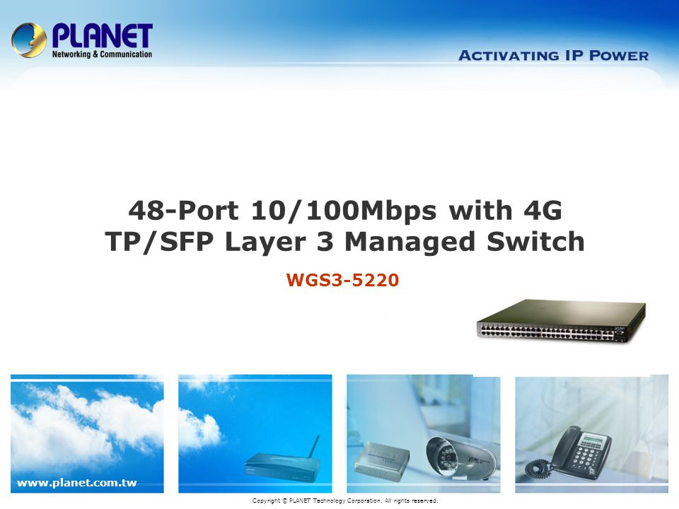 www.planet.com.tw WGS3-5220 48-Port 10/100Mbps with 4G TP/SFP Layer 3 Managed Switch Copyright © PLANET Technology Corporation.