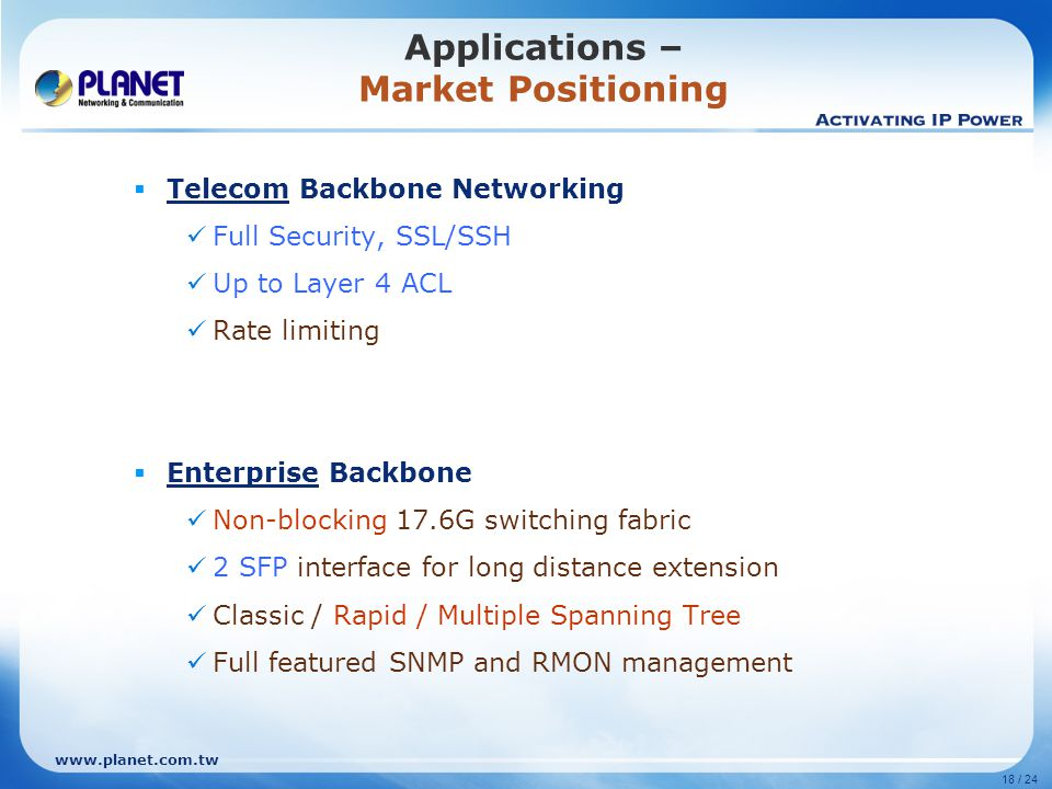 www.planet.com.tw 18 / 24  Telecom Backbone Networking Full Security, SSL/SSH Up to Layer 4 ACL Rate limiting  Enterprise Backbone Non-blocking 17.6G switching fabric 2 SFP interface for long distance extension Classic / Rapid / Multiple Spanning Tree Full featured SNMP and RMON management Applications – Market Positioning