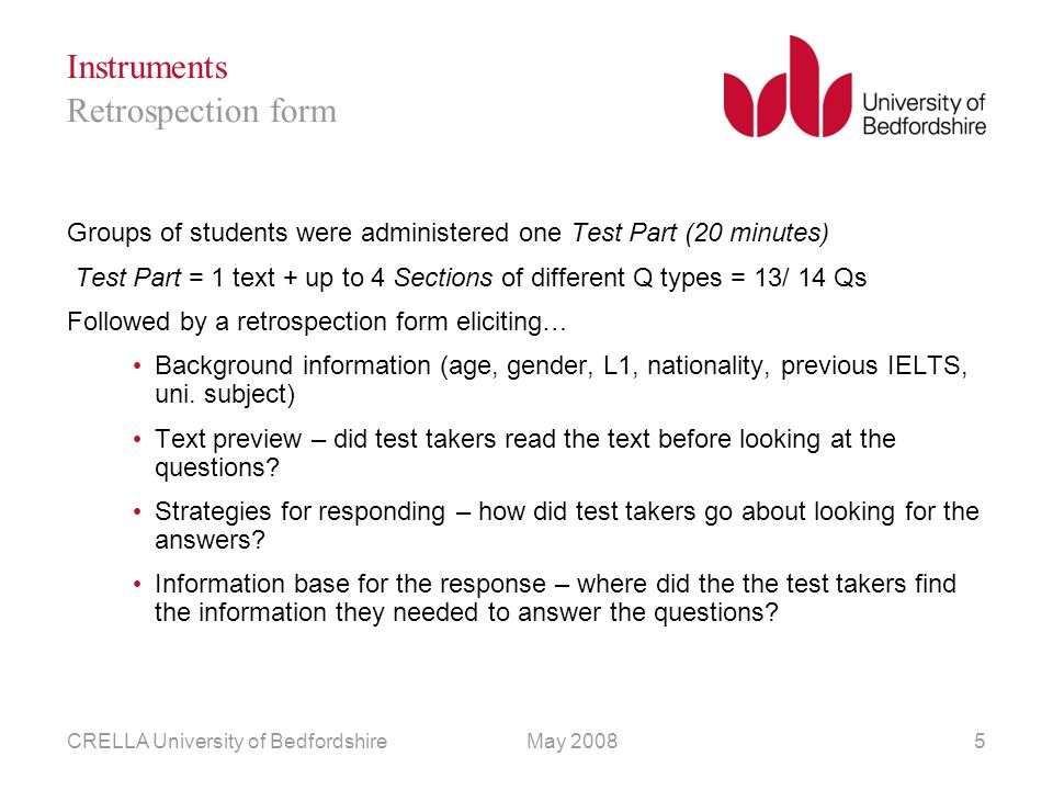 May 2008CRELLA University of Bedfordshire5 Instruments Groups of students were administered one Test Part (20 minutes) Test Part = 1 text + up to 4 Sections of different Q types = 13/ 14 Qs Followed by a retrospection form eliciting… Background information (age, gender, L1, nationality, previous IELTS, uni.