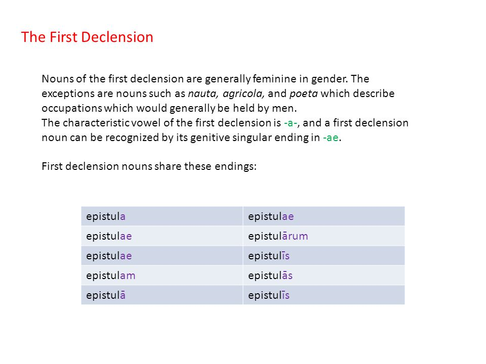 The First Declension Nouns of the first declension are generally feminine in gender. The exceptions are nouns such as nauta, agricola, and poeta which
