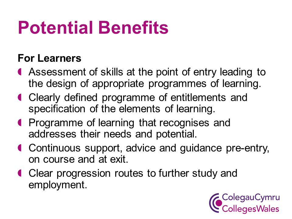 Potential Benefits For Learners Assessment of skills at the point of entry leading to the design of appropriate programmes of learning.