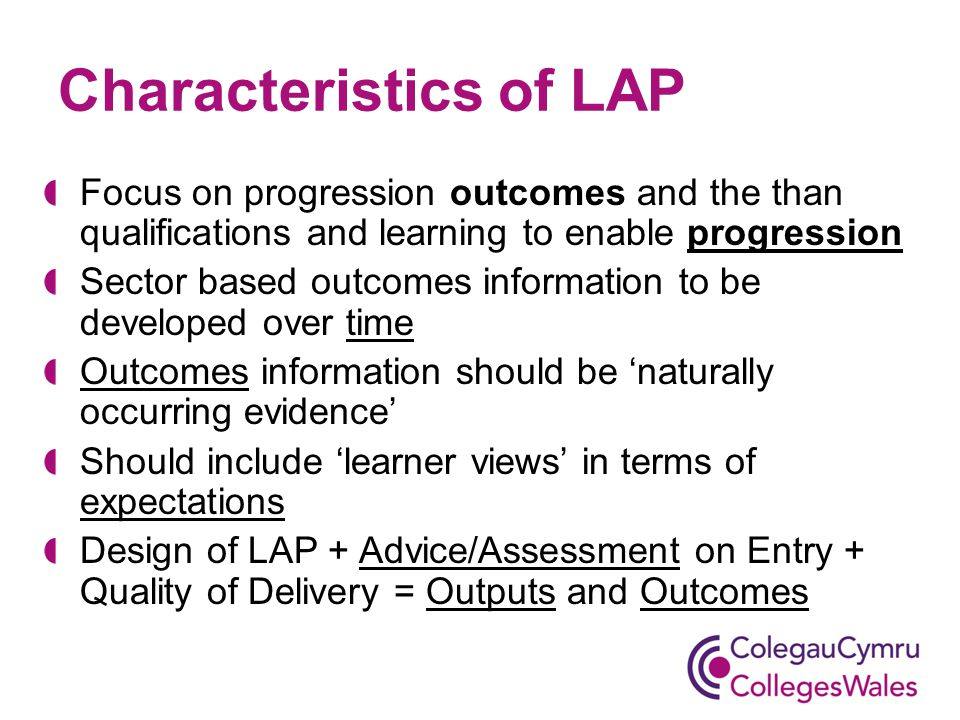 Characteristics of LAP Focus on progression outcomes and the than qualifications and learning to enable progression Sector based outcomes information to be developed over time Outcomes information should be 'naturally occurring evidence' Should include 'learner views' in terms of expectations Design of LAP + Advice/Assessment on Entry + Quality of Delivery = Outputs and Outcomes