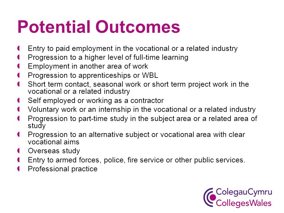 Potential Outcomes Entry to paid employment in the vocational or a related industry Progression to a higher level of full-time learning Employment in another area of work Progression to apprenticeships or WBL Short term contact, seasonal work or short term project work in the vocational or a related industry Self employed or working as a contractor Voluntary work or an internship in the vocational or a related industry Progression to part-time study in the subject area or a related area of study Progression to an alternative subject or vocational area with clear vocational aims Overseas study Entry to armed forces, police, fire service or other public services.