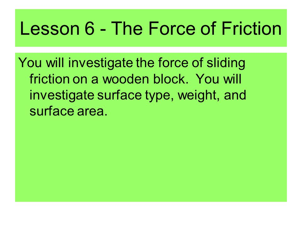 Lesson 6 - The Force of Friction You will investigate the force of sliding friction on a wooden block.