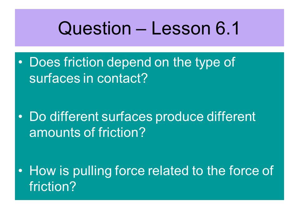 Question – Lesson 6.1 Does friction depend on the type of surfaces in contact.