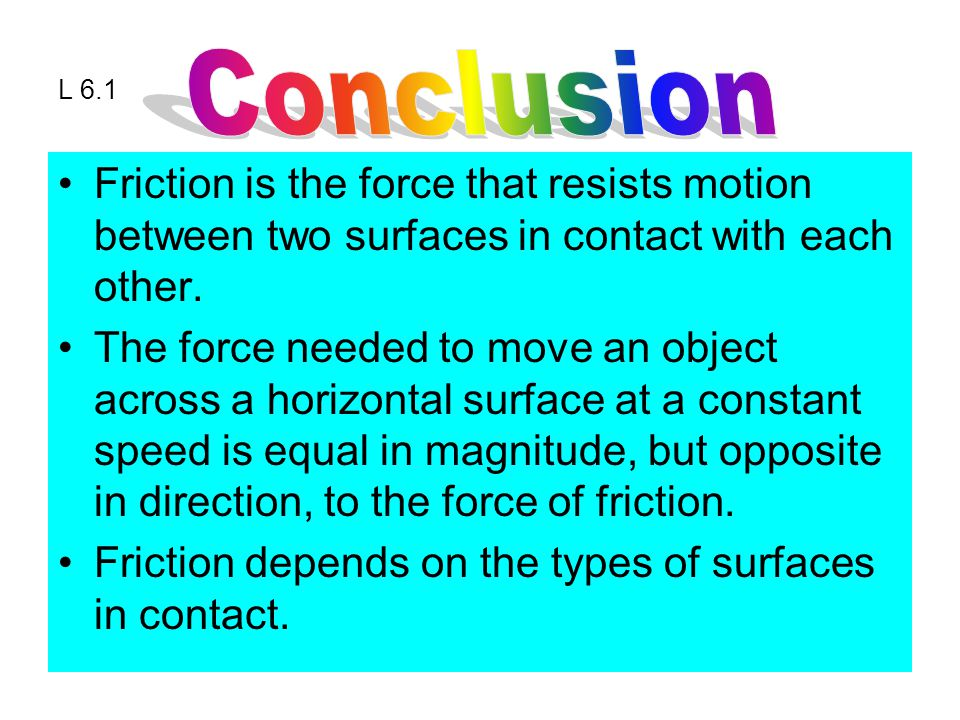 L 6.1 Friction is the force that resists motion between two surfaces in contact with each other.