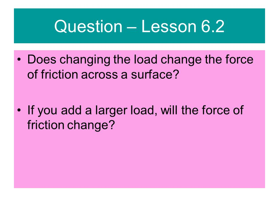Question – Lesson 6.2 Does changing the load change the force of friction across a surface.