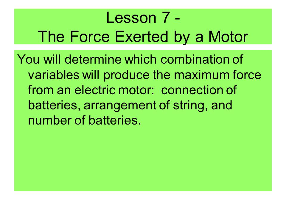Lesson 7 - The Force Exerted by a Motor You will determine which combination of variables will produce the maximum force from an electric motor: connection of batteries, arrangement of string, and number of batteries.
