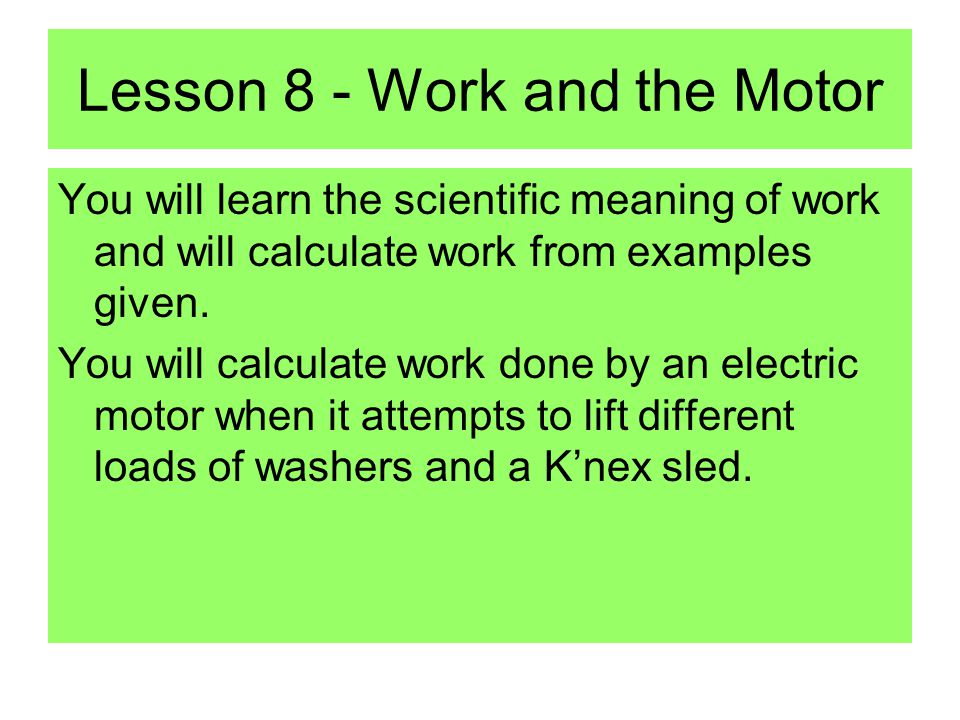 Lesson 8 - Work and the Motor You will learn the scientific meaning of work and will calculate work from examples given.