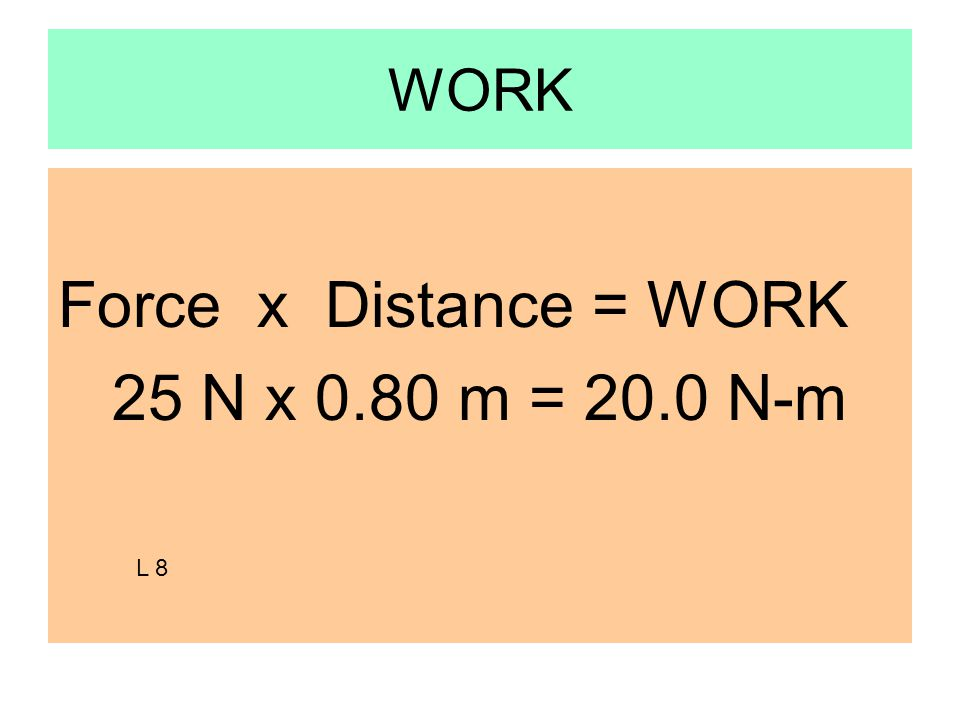WORK Force x Distance = WORK 25 N x 0.80 m = 20.0 N-m L 8