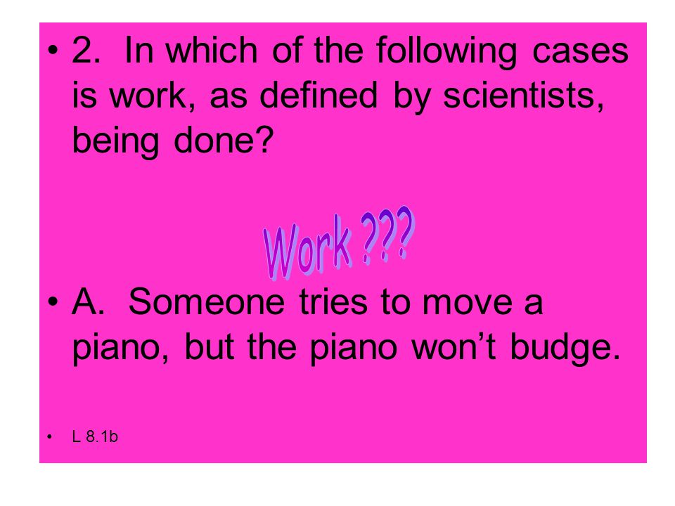 2. In which of the following cases is work, as defined by scientists, being done.