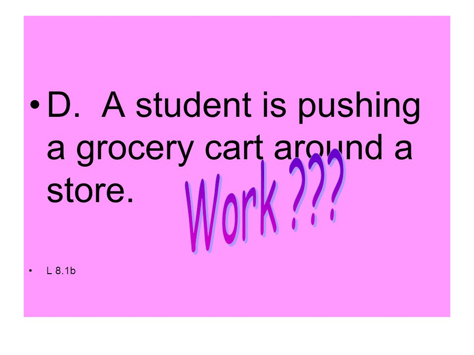D. A student is pushing a grocery cart around a store. L 8.1b