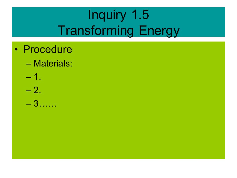 Inquiry 1.5 Transforming Energy Procedure –Materials: –1. –2. –3……
