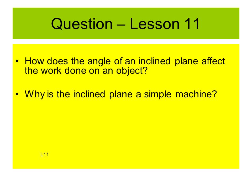 Question – Lesson 11 How does the angle of an inclined plane affect the work done on an object.