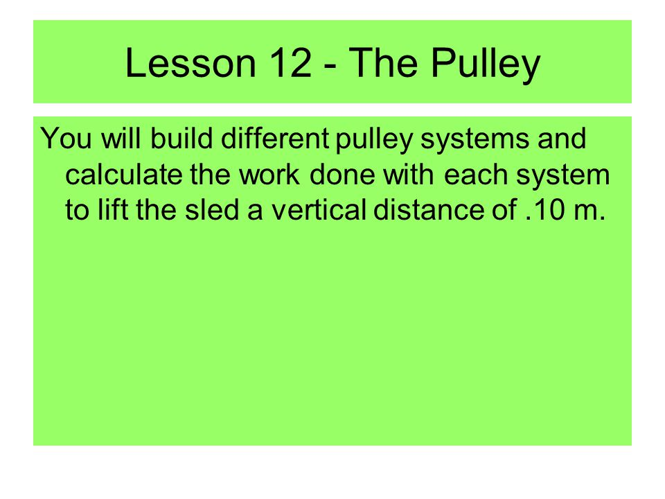 Lesson 12 - The Pulley You will build different pulley systems and calculate the work done with each system to lift the sled a vertical distance of.10 m.