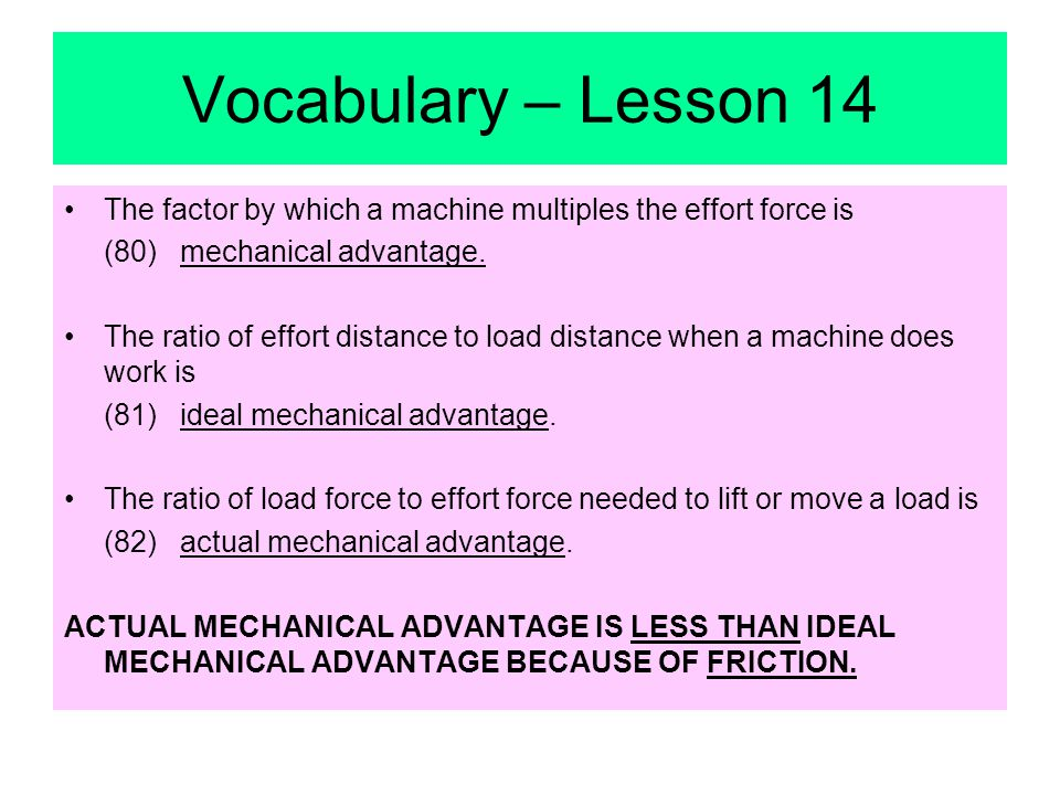 Vocabulary – Lesson 14 The factor by which a machine multiples the effort force is (80) mechanical advantage.