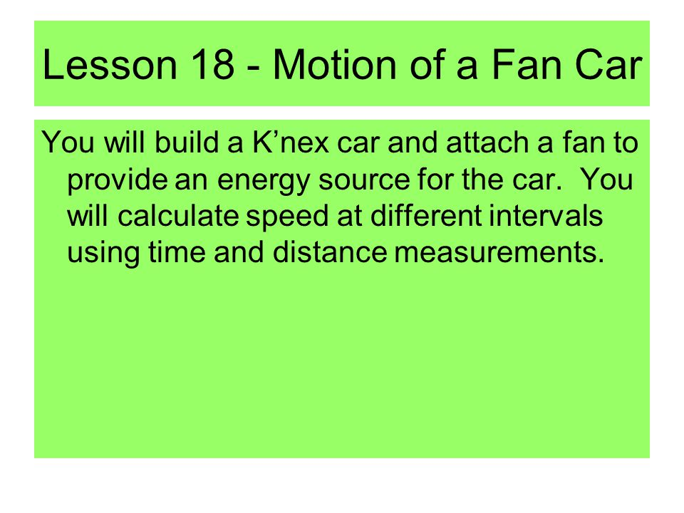 Lesson 18 - Motion of a Fan Car You will build a K'nex car and attach a fan to provide an energy source for the car.