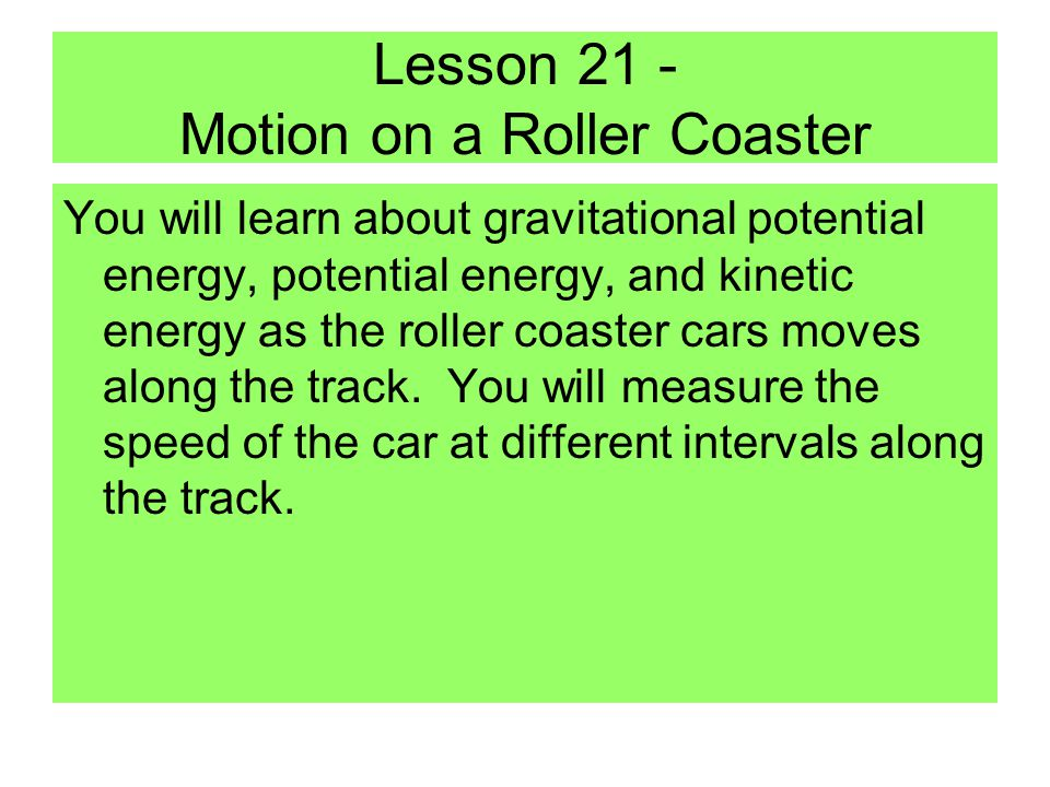 Lesson 21 - Motion on a Roller Coaster You will learn about gravitational potential energy, potential energy, and kinetic energy as the roller coaster cars moves along the track.