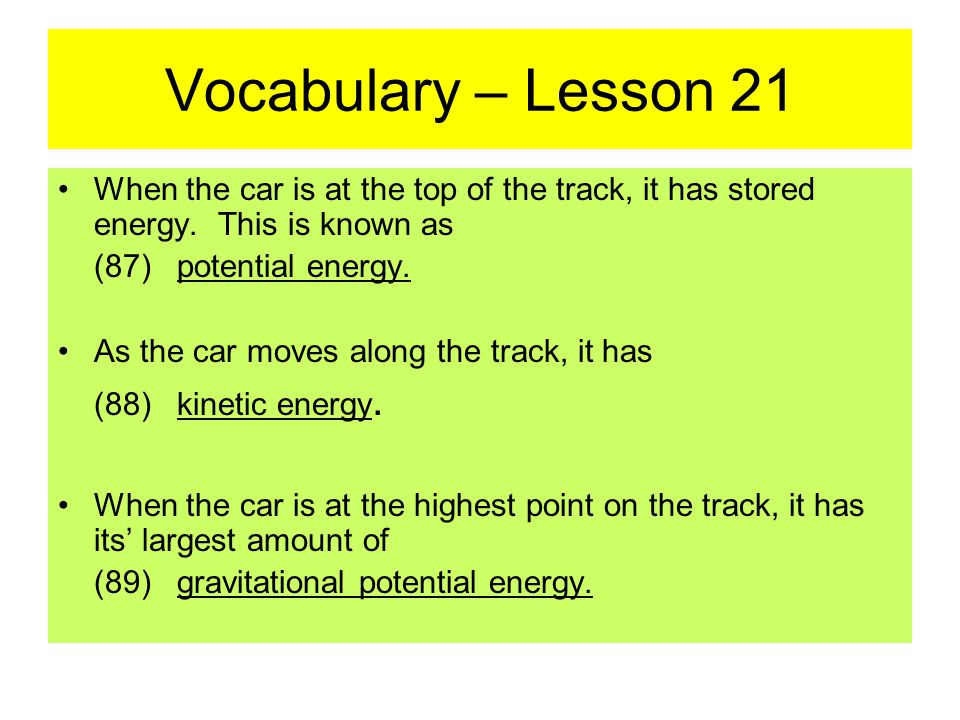Vocabulary – Lesson 21 When the car is at the top of the track, it has stored energy.