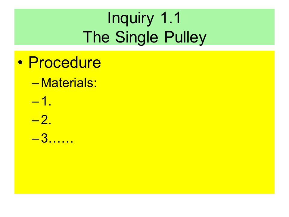 Inquiry 1.1 The Single Pulley Procedure –Materials: –1. –2. –3……