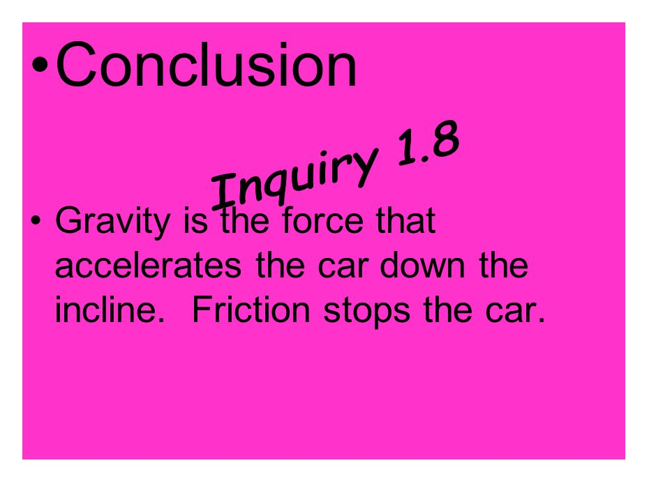 Conclusion Gravity is the force that accelerates the car down the incline. Friction stops the car.