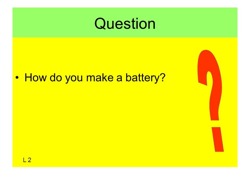 Question How do you make a battery L 2