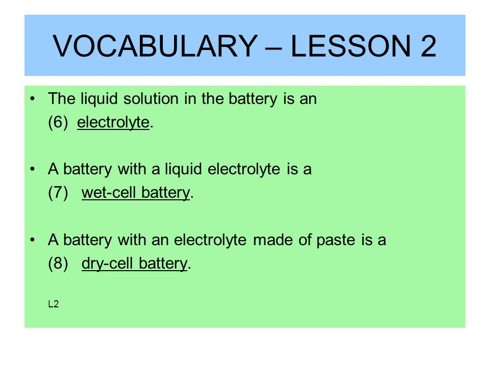 VOCABULARY – LESSON 2 The liquid solution in the battery is an (6) electrolyte.