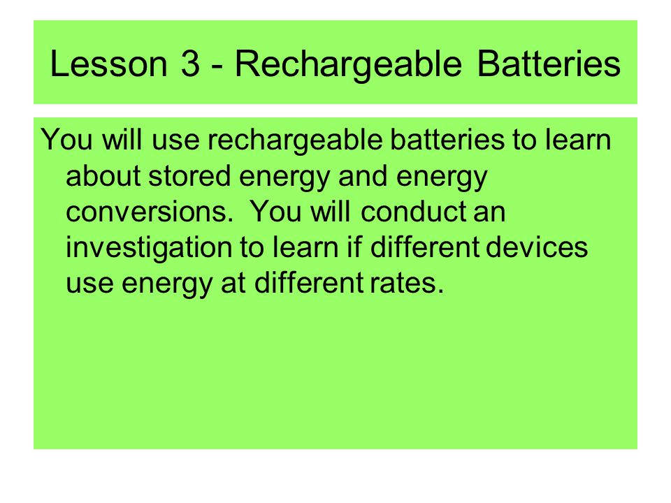Lesson 3 - Rechargeable Batteries You will use rechargeable batteries to learn about stored energy and energy conversions.