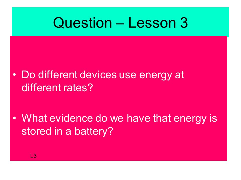 Question – Lesson 3 Do different devices use energy at different rates.