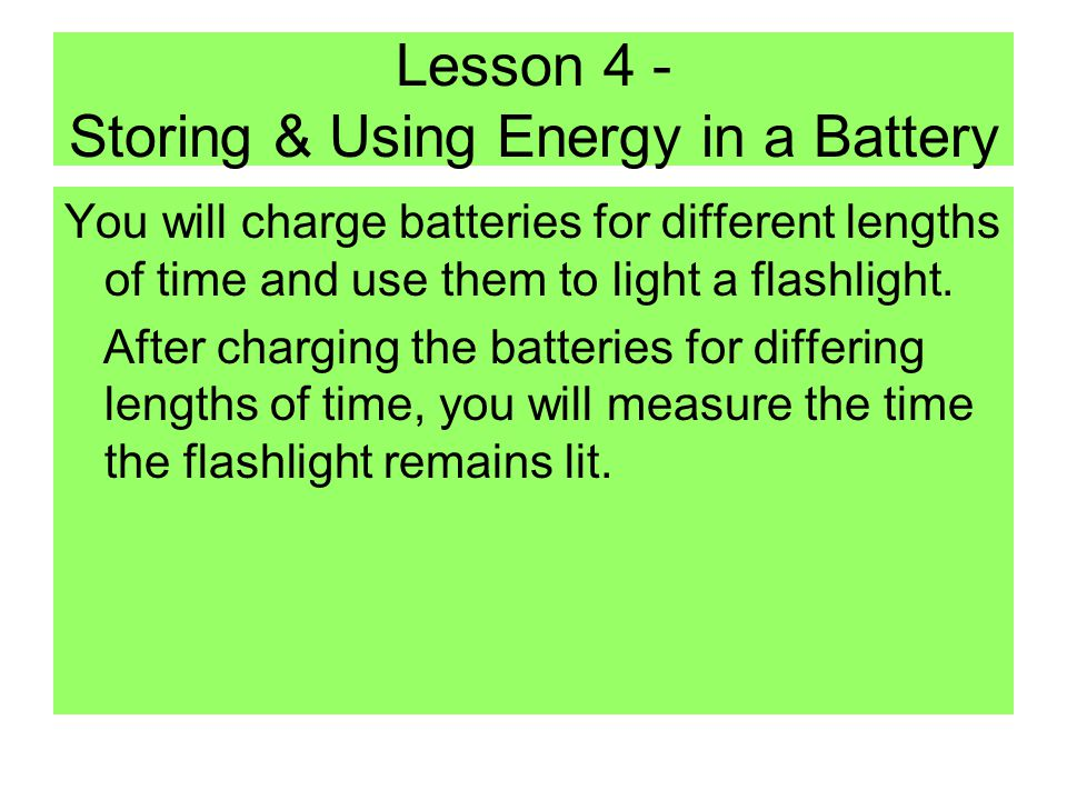 Lesson 4 - Storing & Using Energy in a Battery You will charge batteries for different lengths of time and use them to light a flashlight.