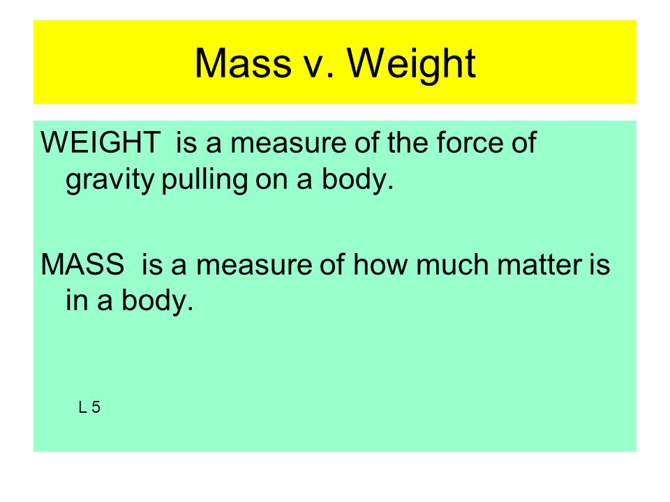 Mass v. Weight WEIGHT is a measure of the force of gravity pulling on a body.