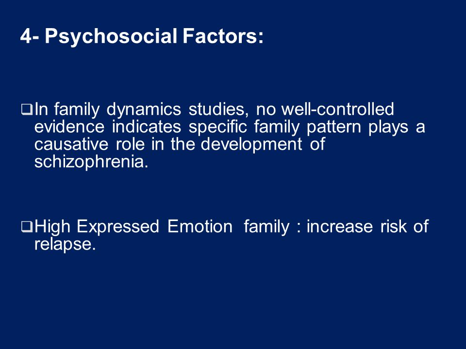 4- Psychosocial Factors:  In family dynamics studies, no well-controlled evidence indicates specific family pattern plays a causative role in the development of schizophrenia.