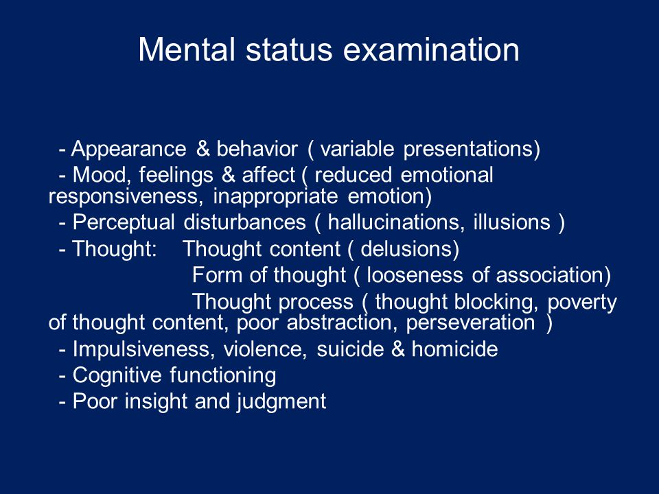 Mental status examination - Appearance & behavior ( variable presentations) - Mood, feelings & affect ( reduced emotional responsiveness, inappropriate emotion) - Perceptual disturbances ( hallucinations, illusions ) - Thought: Thought content ( delusions) Form of thought ( looseness of association) Thought process ( thought blocking, poverty of thought content, poor abstraction, perseveration ) - Impulsiveness, violence, suicide & homicide - Cognitive functioning - Poor insight and judgment