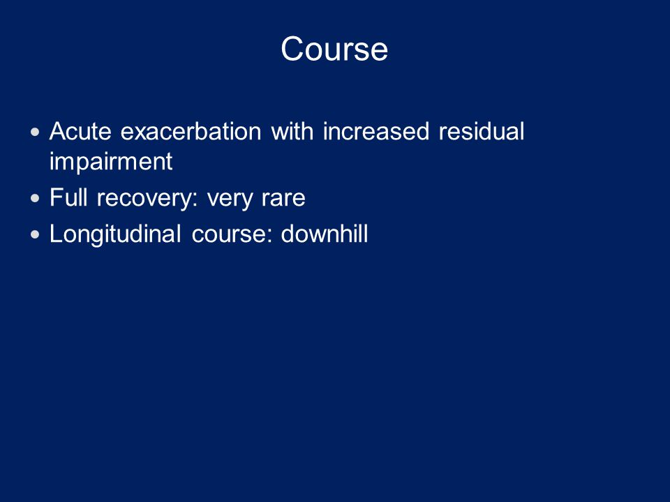 Course Acute exacerbation with increased residual impairment Full recovery: very rare Longitudinal course: downhill
