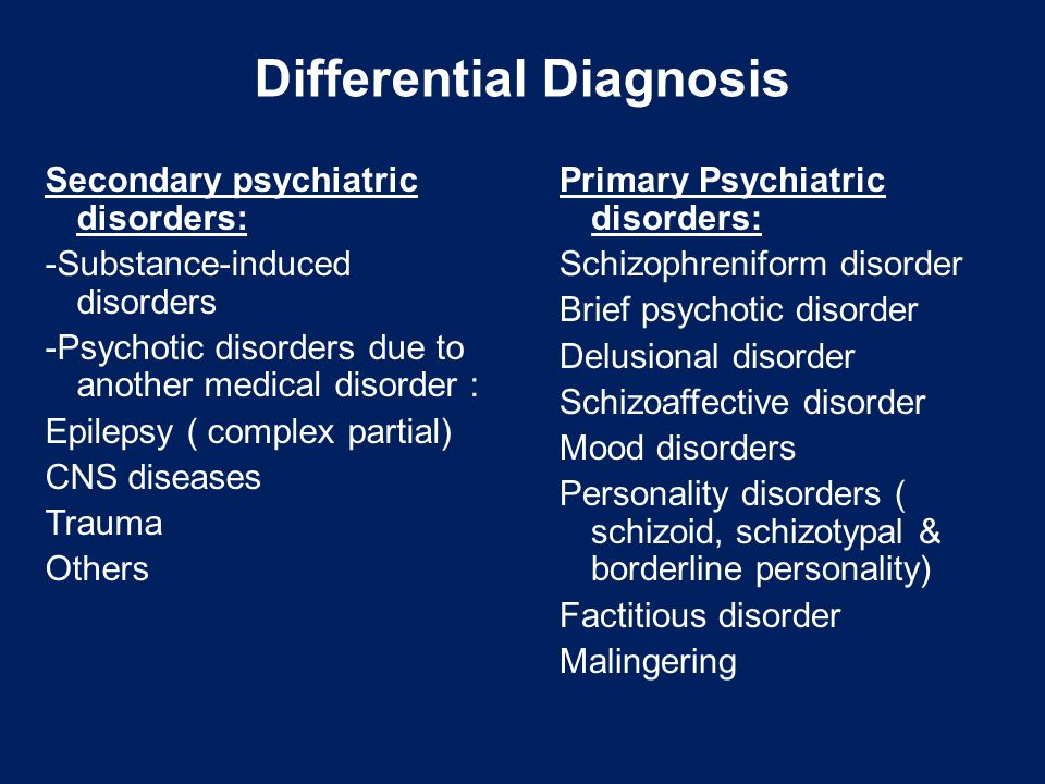 Differential Diagnosis Secondary psychiatric disorders: -Substance-induced disorders -Psychotic disorders due to another medical disorder : Epilepsy ( complex partial) CNS diseases Trauma Others Primary Psychiatric disorders: Schizophreniform disorder Brief psychotic disorder Delusional disorder Schizoaffective disorder Mood disorders Personality disorders ( schizoid, schizotypal & borderline personality) Factitious disorder Malingering