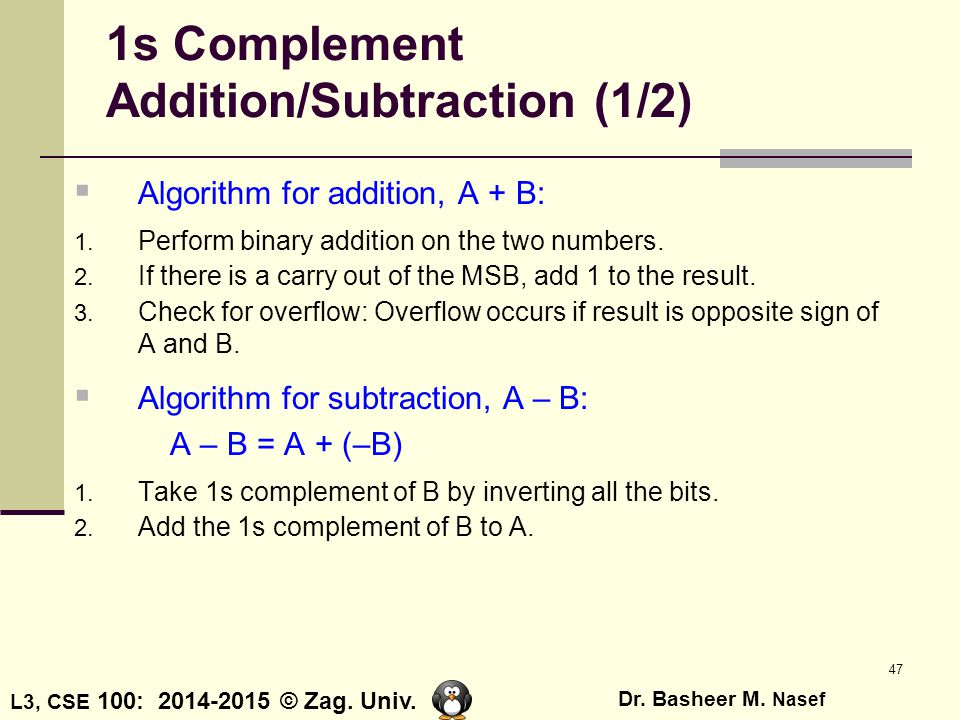 L3, CSE 100: 2014-2015 © Zag. Univ. Dr. Basheer M. Nasef 47 1s Complement Addition/Subtraction (1/2)  Algorithm for addition, A + B: 1. Perform binar