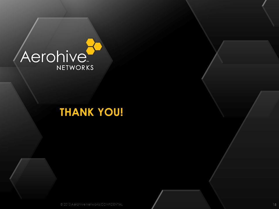 © 2013 Aerohive Networks CONFIDENTIAL THANK YOU! 18
