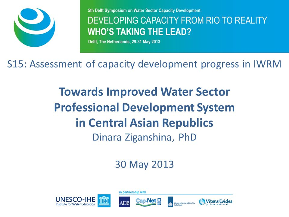 S15: Assessment of capacity development progress in IWRM Towards Improved Water Sector Professional Development System in Central Asian Republics Dinara Ziganshina, PhD 30 May 2013