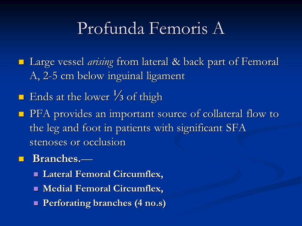Profunda Femoris A Large vessel arising from lateral & back part of Femoral A, 2-5 cm below inguinal ligament Large vessel arising from lateral & back part of Femoral A, 2-5 cm below inguinal ligament Ends at the lower ⅓ of thigh Ends at the lower ⅓ of thigh PFA provides an important source of collateral flow to the leg and foot in patients with significant SFA stenoses or occlusion PFA provides an important source of collateral flow to the leg and foot in patients with significant SFA stenoses or occlusion Branches.— Branches.— Lateral Femoral Circumflex, Lateral Femoral Circumflex, Medial Femoral Circumflex, Medial Femoral Circumflex, Perforating branches (4 no.s) Perforating branches (4 no.s)