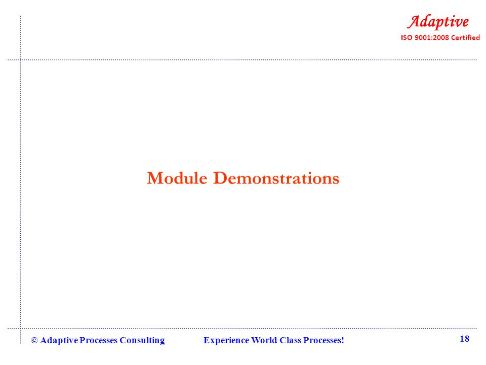 Module Demonstrations © Adaptive Processes Consulting Experience World Class Processes! 18