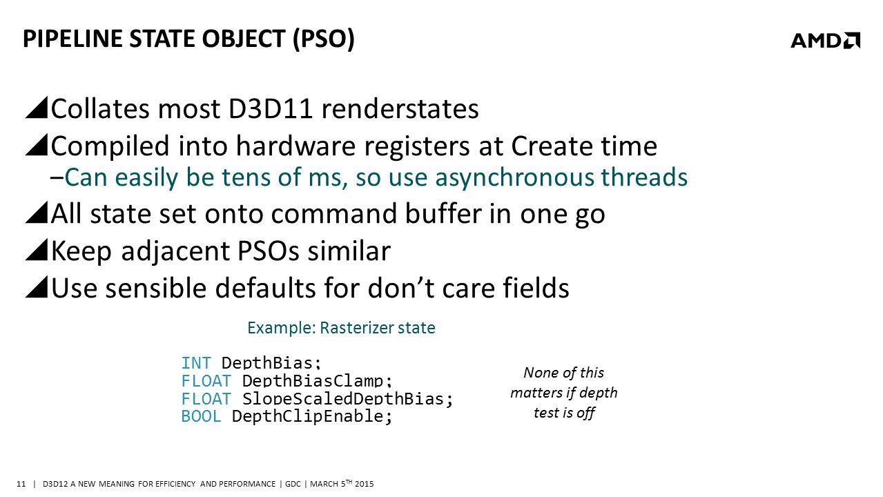 | D3D12 A NEW MEANING FOR EFFICIENCY AND PERFORMANCE | GDC | MARCH 5 TH 2015 11 PIPELINE STATE OBJECT (PSO)  Collates most D3D11 renderstates  Compi