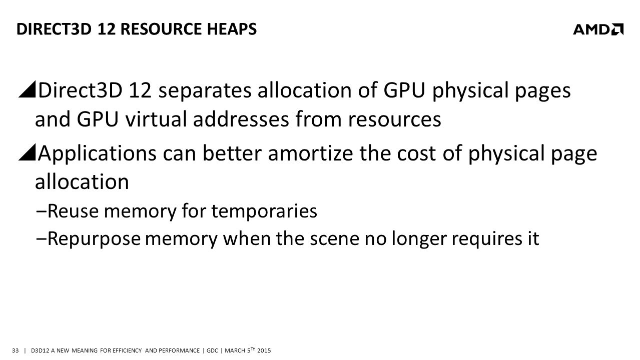| D3D12 A NEW MEANING FOR EFFICIENCY AND PERFORMANCE | GDC | MARCH 5 TH 2015 33 DIRECT3D 12 RESOURCE HEAPS  Direct3D 12 separates allocation of GPU p