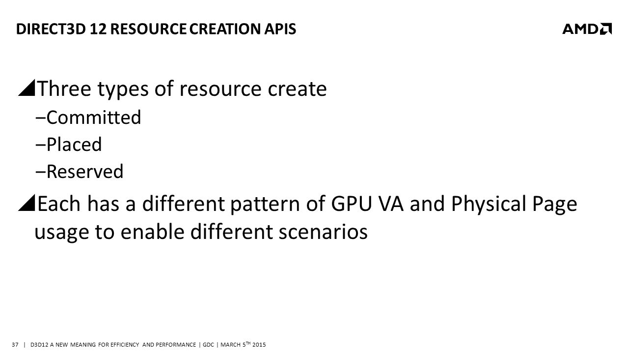 | D3D12 A NEW MEANING FOR EFFICIENCY AND PERFORMANCE | GDC | MARCH 5 TH 2015 37 DIRECT3D 12 RESOURCE CREATION APIS  Three types of resource create ‒C