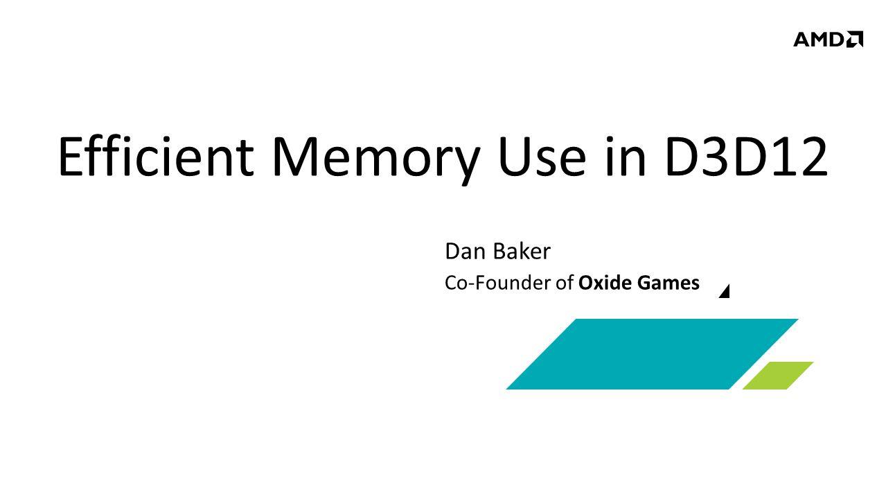 Efficient Memory Use in D3D12 Dan Baker Co-Founder of Oxide Games