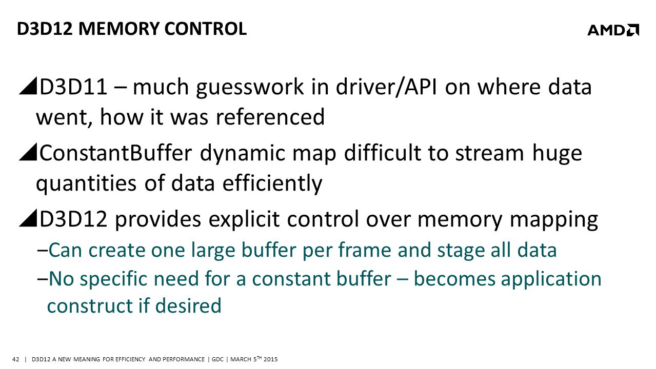 | D3D12 A NEW MEANING FOR EFFICIENCY AND PERFORMANCE | GDC | MARCH 5 TH 2015 42 D3D12 MEMORY CONTROL  D3D11 – much guesswork in driver/API on where d